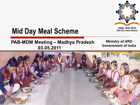 1 Mid Day Meal Scheme Ministry of HRD Government of India PAB-MDM Meeting – Madhya Pradesh 03.05.2011.