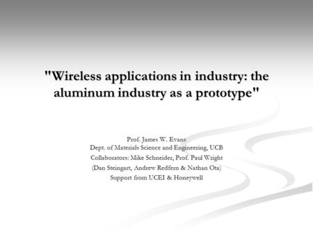 Wireless applications in industry: the aluminum industry as a prototype Prof. James W. Evans Dept. of Materials Science and Engineering, UCB Collaborators: