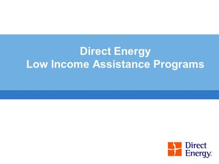 Direct Energy Low Income Assistance Programs. 2 Low Income Assistance Programs EMERGENCY ASSISTANCE PROGRAMS Neighbour-to-Neighbour Fresh start Low income.