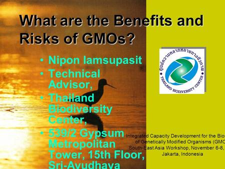 What are the Benefits and Risks of GMOs? Nipon Iamsupasit Technical Advisor, Thailand Biodiversity Center, 539/2 Gypsum Metropolitan Tower, 15th Floor,