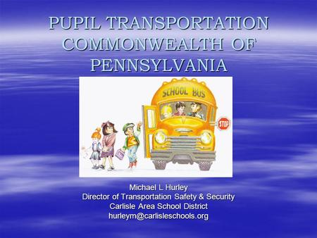 PUPIL TRANSPORTATION COMMONWEALTH OF PENNSYLVANIA Michael L Hurley Director of Transportation Safety & Security Carlisle Area School District