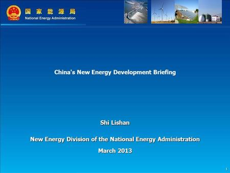 1 China's New Energy Development Briefing Shi Lishan New Energy Division of the National Energy Administration March 2013.