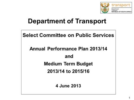 Department of Transport Select Committee on Public Services Annual Performance Plan 2013/14 and Medium Term Budget 2013/14 to 2015/16 4 June 2013 1.