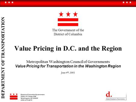 District of Columbia Government 2000-14 th Street, NW Washington, DC 20009 (202) 673-6813 DEPARTMENT OF TRANSPORTATION Value Pricing in D.C. and the Region.