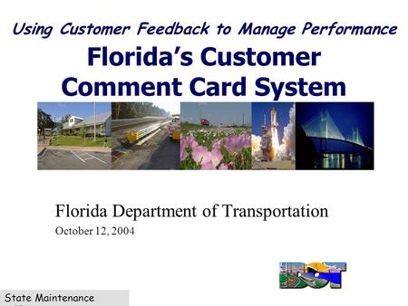 State Maintenance Office Using Customer Feedback to Manage Performance Florida's Customer Comment Card System Florida Department of Transportation October.