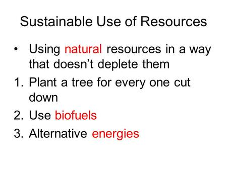 Sustainable Use of Resources Using natural resources in a way that doesn't deplete them 1.Plant a tree for every one cut down 2.Use biofuels 3.Alternative.