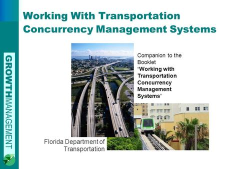 "GROWTH MANAGEMENT Working With Transportation Concurrency Management Systems Florida Department of Transportation Companion to the Booklet ""Working with."