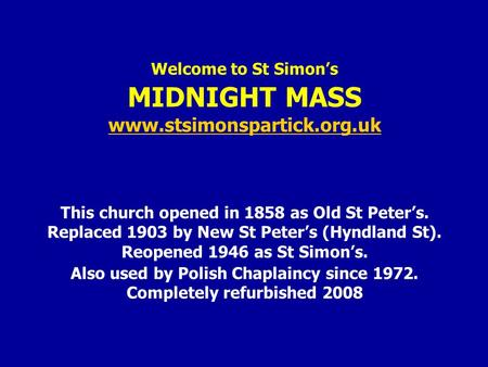 Welcome to St Simon's MIDNIGHT MASS www.stsimonspartick.org.uk This church opened in 1858 as Old St Peter's. Replaced 1903 by New St Peter's (Hyndland.