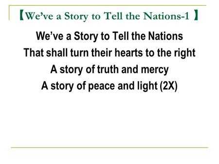 【 We've a Story to Tell the Nations-1 】 We've a Story to Tell the Nations That shall turn their hearts to the right A story of truth and mercy A story.