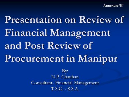 Presentation on Review of Financial Management and Post Review of Procurement in Manipur By: N.P. Chauhan Consultant- Financial Management T.S.G. - S.S.A.