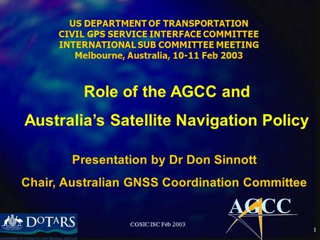 AGCC CGSIC ISC Feb 2003 1 US DEPARTMENT OF TRANSPORTATION CIVIL GPS SERVICE INTERFACE COMMITTEE INTERNATIONAL SUB COMMITTEE MEETING Melbourne, Australia,