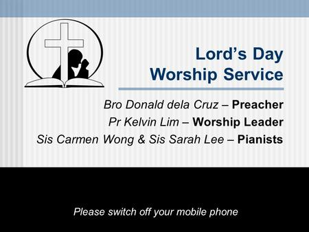 Lord's Day Worship Service Bro Donald dela Cruz – Preacher Pr Kelvin Lim – Worship Leader Sis Carmen Wong & Sis Sarah Lee – Pianists Please switch off.