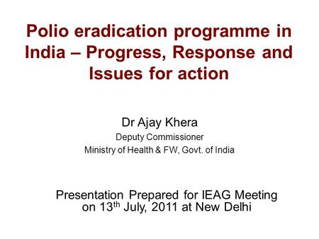 Polio eradication programme in India – Progress, Response and Issues for action Dr Ajay Khera Deputy Commissioner Ministry of Health & FW, Govt. of India.