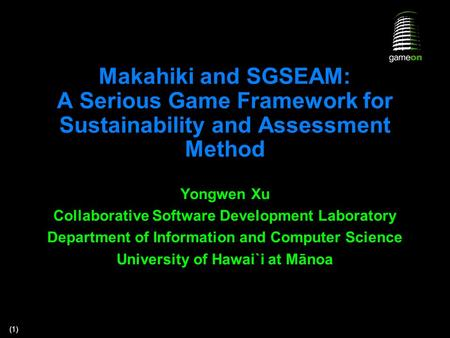(1) Makahiki and SGSEAM: A Serious Game Framework for Sustainability and Assessment Method Yongwen Xu Collaborative Software Development Laboratory Department.
