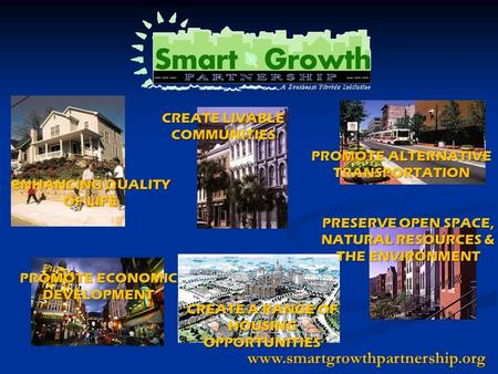 Www.smartgrowthpartnership.org ENHANCING QUALITY OF LIFE PROMOTE ALTERNATIVE TRANSPORTATION CREATE LIVABLE COMMUNITIES CREATE A RANGE OF HOUSING OPPORTUNITIES.