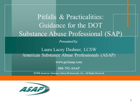 1 Presented by: Laura Lacey Dashner, LCSW American Substance Abuse Professionals (ASAP) www.go2asap.com 888-792-ASAP ©2008 American Substance Abuse Professionals,