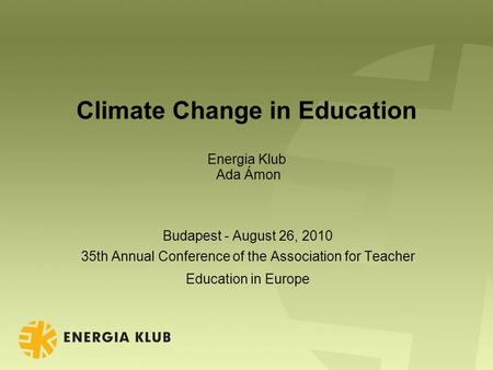 Climate Change in Education Energia Klub Ada Ámon Budapest - August 26, 2010 35th Annual Conference of the Association for Teacher Education in Europe.