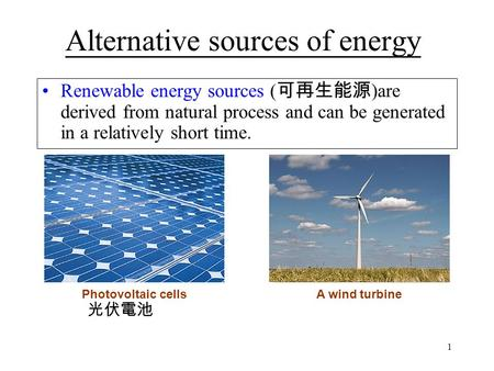 1 Alternative sources of energy Renewable energy sources ( 可再生能源 )are derived from natural process and can be generated in a relatively short time. Photovoltaic.