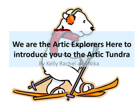 We are the Artic Explorers Here to introduce you to the Artic Tundra By Kelly Rachel and Nika.