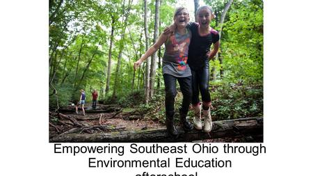 Empowering Southeast Ohio through Environmental Education …afterschool.