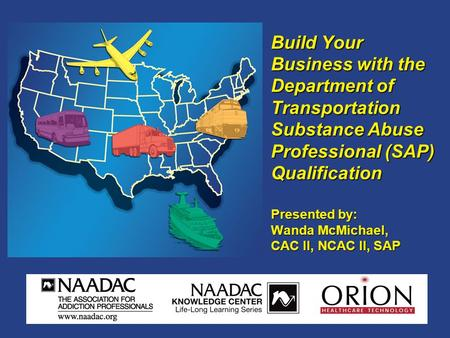 Build Your Business with the Department of Transportation Substance Abuse Professional (SAP) Qualification Presented by: Wanda McMichael, CAC II, NCAC.