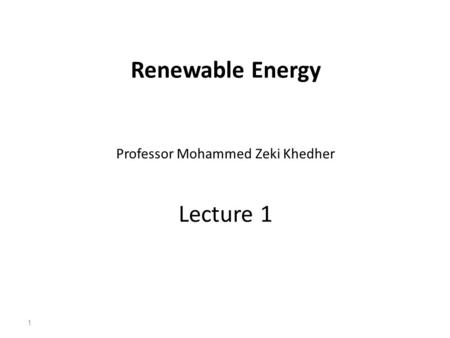 Renewable Energy Professor Mohammed Zeki Khedher Lecture 1 1.