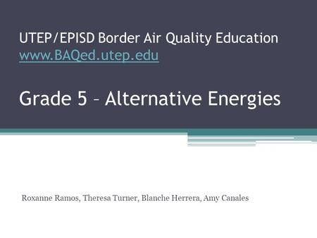 UTEP/EPISD Border Air Quality Education www.BAQed.utep.edu Grade 5 – Alternative <strong>Energies</strong> www.BAQed.utep.edu Roxanne Ramos, Theresa Turner, Blanche Herrera,