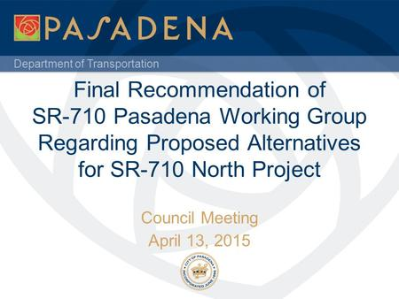 Department of Transportation Final Recommendation of SR-710 Pasadena Working Group Regarding Proposed Alternatives for SR-710 North Project Council Meeting.