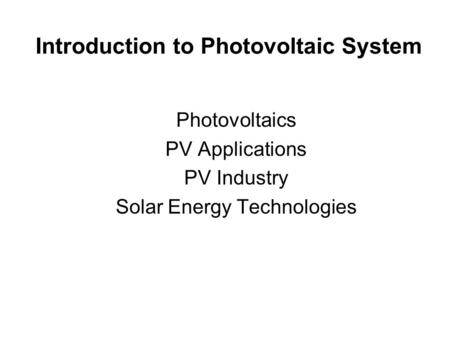 Introduction to Photovoltaic System Photovoltaics PV Applications PV Industry Solar Energy Technologies.