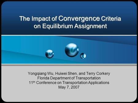 The Impact of Convergence Criteria on Equilibrium Assignment Yongqiang Wu, Huiwei Shen, and Terry Corkery Florida Department of Transportation 11 th Conference.