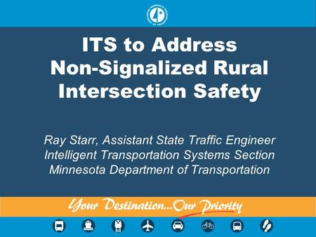 ITS to Address Non-Signalized Rural Intersection Safety Ray Starr, Assistant State Traffic Engineer Intelligent Transportation Systems Section Minnesota.