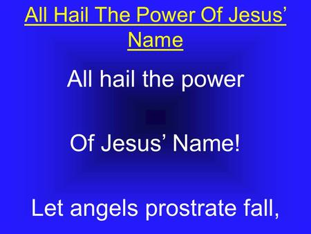 All Hail The Power Of Jesus' Name All hail the power Of Jesus' Name! Let angels prostrate fall,