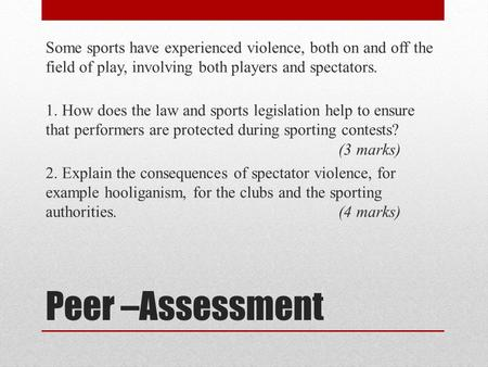 Peer –Assessment Some sports have experienced violence, both on and off the field of play, involving both players and spectators. 1. How does the law and.