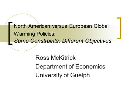 North American versus European Global Warming Policies: Same Constraints, Different Objectives Ross McKitrick Department of Economics University of Guelph.