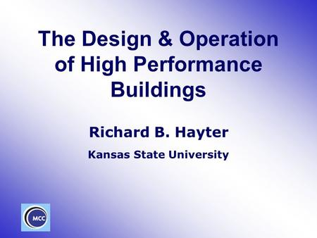 The Design & Operation of High Performance Buildings Richard B. Hayter Kansas State University.