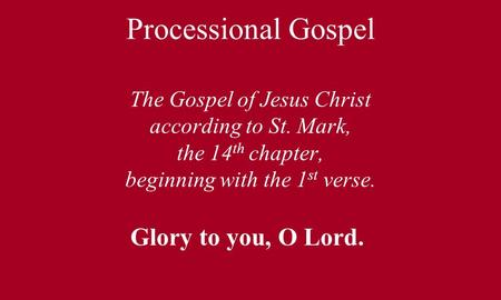 Processional Gospel The Gospel of Jesus Christ according to St. Mark, the 14 th chapter, beginning with the 1 st verse. Glory to you, O Lord.