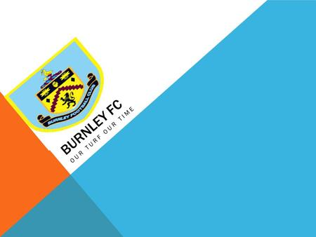 BURNLEY FC OUR TURF OUR TIME. BURNLEY FC Now Burnley are in a fight for survival in the premier league,they have a great manager Sean Dyche but its.