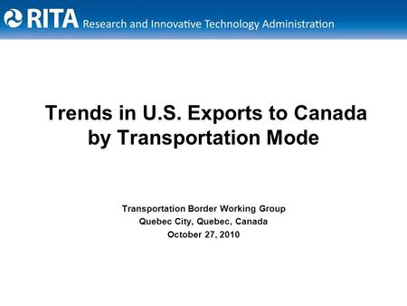 Trends in U.S. Exports to Canada by Transportation Mode Transportation Border Working Group Quebec City, Quebec, Canada October 27, 2010.