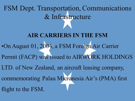 FSM Dept. Transportation, Communications & Infrastructure AIR CARRIERS IN THE FSM On August 01, 2004, a FSM Foreign Air Carrier Permit (FACP) was issued.