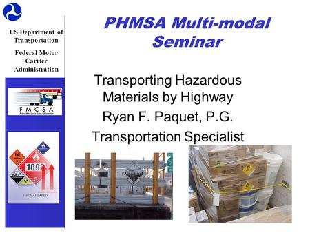 US Department of Transportation Federal Motor Carrier Administration PHMSA Multi-modal Seminar Transporting Hazardous Materials by Highway Ryan F. Paquet,