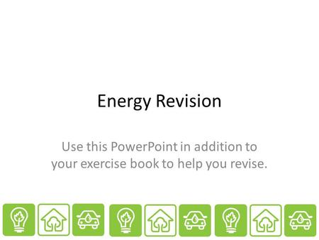 Energy Revision Use this PowerPoint in addition to your exercise book to help you revise.