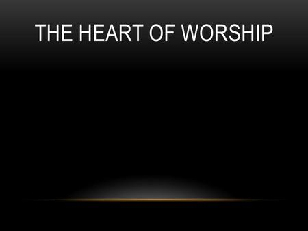 THE HEART OF WORSHIP. When the music fades, all is stripped away and I simply come; Longing just to bring something that's of worth, that will bless your.