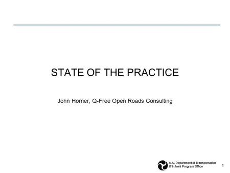 1 U.S. Department of Transportation ITS Joint Program Office STATE OF THE PRACTICE John Horner, Q-Free Open Roads Consulting.