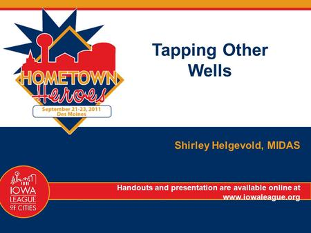 Tapping Other Wells Shirley Helgevold, MIDAS Handouts and presentation are available online at www.iowaleague.org.