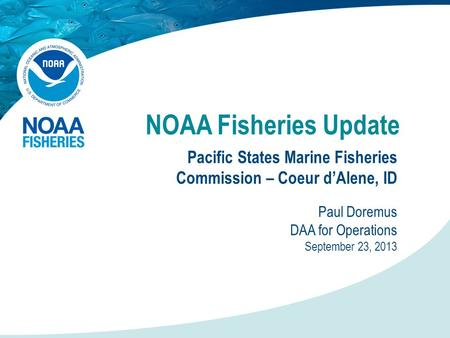 NOAA Fisheries Update Pacific States Marine Fisheries Commission – Coeur d'Alene, ID Paul Doremus DAA for Operations September 23, 2013.