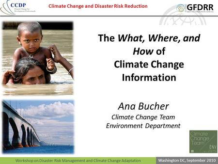 Workshop on Disaster Risk Management and Climate Change Adaptation Washington DC, September 2010 The What, Where, and How of Climate Change Information.