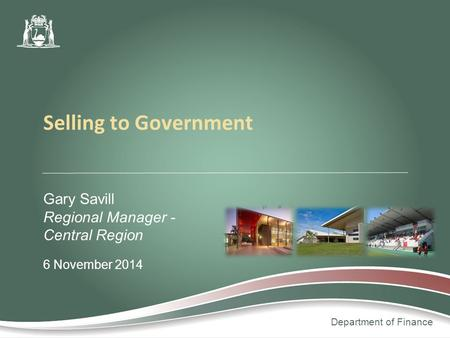 Department of Finance Gary Savill Regional Manager - Central Region 6 November 2014 Selling to Government.