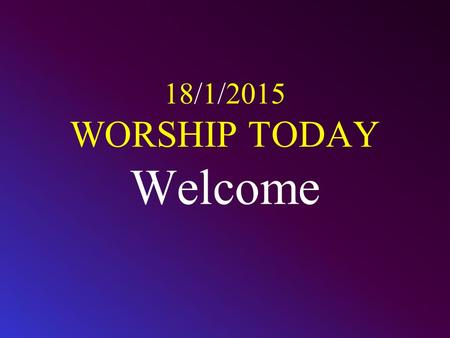 18/1/2015 WORSHIP TODAY Welcome. CALL TO WORSHIP Worship the L ORD with gladness; come before him with joyful songs. Know that the L ORD is God. It is.