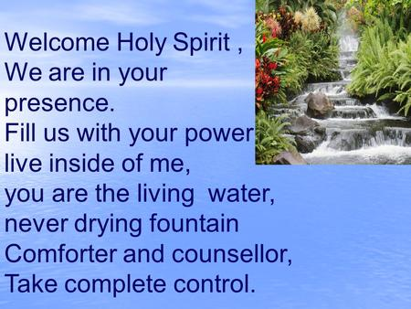 Welcome Holy Spirit , We are in your presence.