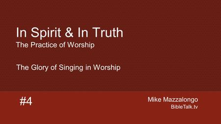 Mike Mazzalongo BibleTalk.tv #4 The Glory of Singing in Worship In Spirit & In Truth The Practice of Worship.